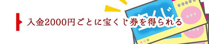 入金2000円ごとに宝くじ券を得られる